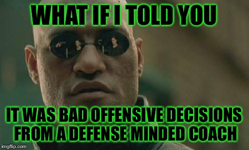 Matrix Morpheus Meme | WHAT IF I TOLD YOU IT WAS BAD OFFENSIVE DECISIONS FROM A DEFENSE MINDED COACH | image tagged in memes,matrix morpheus | made w/ Imgflip meme maker