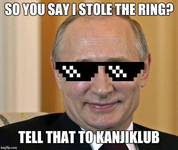 SO YOU SAY I STOLE THE RING? TELL THAT TO KANJIKLUB | made w/ Imgflip meme maker