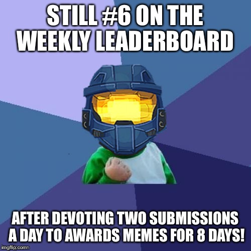 1befyj | STILL #6 ON THE WEEKLY LEADERBOARD AFTER DEVOTING TWO SUBMISSIONS A DAY TO AWARDS MEMES FOR 8 DAYS! | image tagged in 1befyj | made w/ Imgflip meme maker