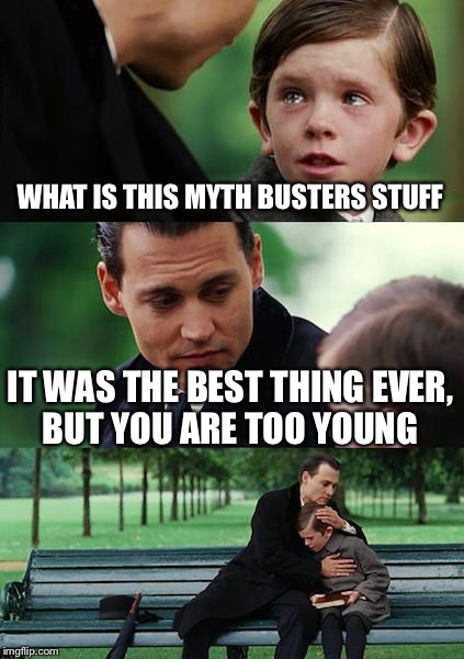 Finding Neverland Meme | WHAT IS THIS MYTH BUSTERS STUFF IT WAS THE BEST THING EVER, BUT YOU ARE TOO YOUNG | image tagged in memes,finding neverland | made w/ Imgflip meme maker