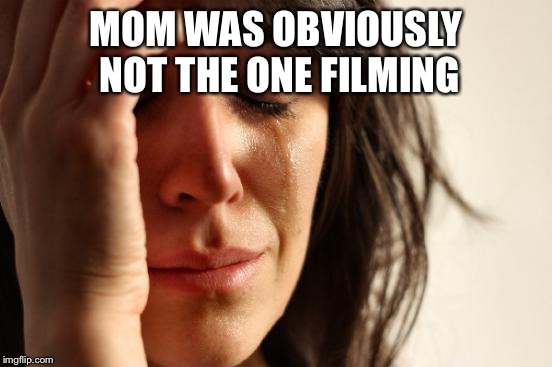 First World Problems Meme | MOM WAS OBVIOUSLY NOT THE ONE FILMING | image tagged in memes,first world problems | made w/ Imgflip meme maker