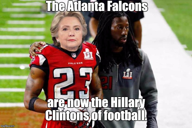 atlanta-f...kers.jpg | The Atlanta Falcons are now the Hillary Clintons of football. | image tagged in atlanta-fkersjpg | made w/ Imgflip meme maker