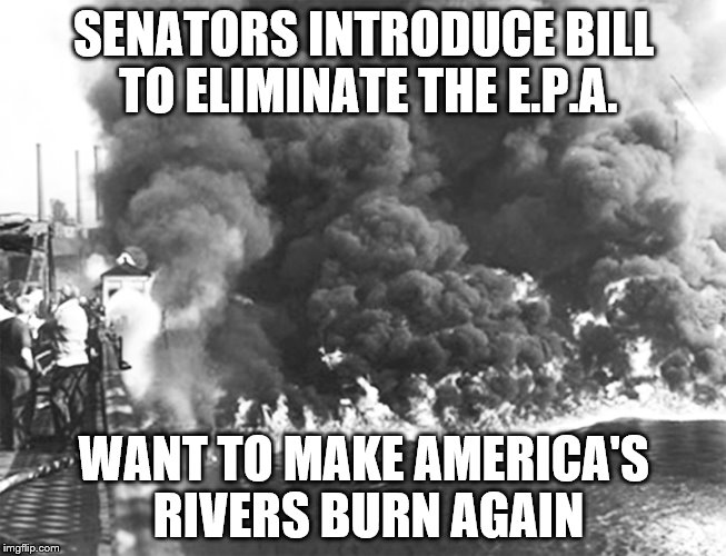 Cuyahoga river burning | SENATORS INTRODUCE BILL TO ELIMINATE THE E.P.A. WANT TO MAKE AMERICA'S RIVERS BURN AGAIN | image tagged in fire,polution,river | made w/ Imgflip meme maker