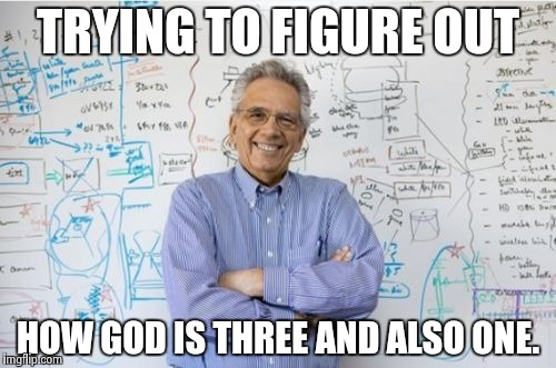 Engineering Professor | TRYING TO FIGURE OUT HOW GOD IS THREE AND ALSO ONE. | image tagged in memes,engineering professor | made w/ Imgflip meme maker