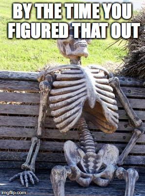 Waiting Skeleton Meme | BY THE TIME YOU FIGURED THAT OUT | image tagged in memes,waiting skeleton | made w/ Imgflip meme maker