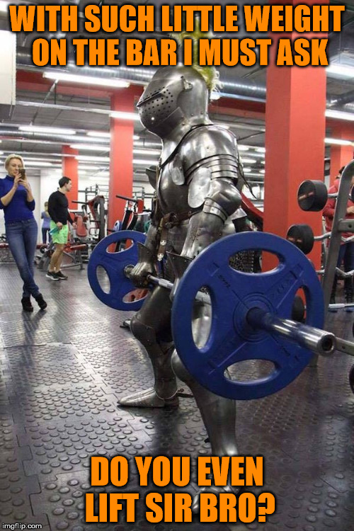 Do you even lift, sir bro? | WITH SUCH LITTLE WEIGHT ON THE BAR I MUST ASK DO YOU EVEN LIFT SIR BRO? | image tagged in knight gym,power lifting,at the gym,suit of armor,135 pounds at best,do you even lift | made w/ Imgflip meme maker