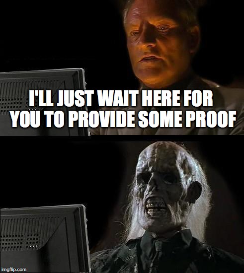 I'LL JUST WAIT HERE FOR YOU TO PROVIDE SOME PROOF | image tagged in memes,ill just wait here | made w/ Imgflip meme maker