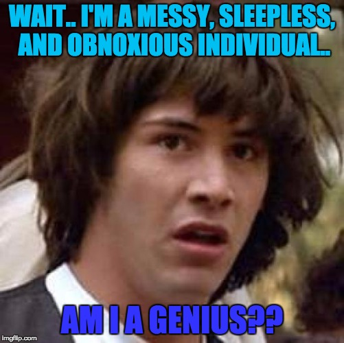 Conspiracy Keanu Meme | WAIT.. I'M A MESSY, SLEEPLESS, AND OBNOXIOUS INDIVIDUAL.. AM I A GENIUS?? | image tagged in memes,conspiracy keanu | made w/ Imgflip meme maker