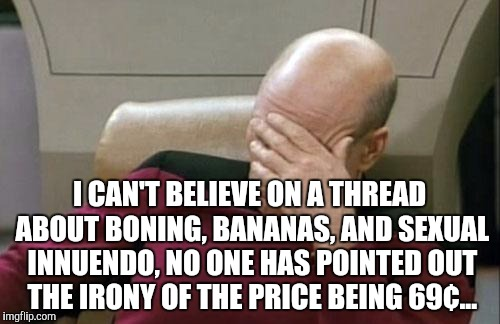 Captain Picard Facepalm Meme | I CAN'T BELIEVE ON A THREAD ABOUT BONING, BANANAS, AND SEXUAL INNUENDO, NO ONE HAS POINTED OUT THE IRONY OF THE PRICE BEING 69¢... | image tagged in memes,captain picard facepalm | made w/ Imgflip meme maker