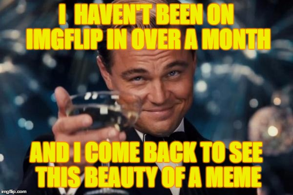 Leonardo Dicaprio Cheers Meme | I  HAVEN'T BEEN ON IMGFLIP IN OVER A MONTH AND I COME BACK TO SEE THIS BEAUTY OF A MEME | image tagged in memes,leonardo dicaprio cheers | made w/ Imgflip meme maker