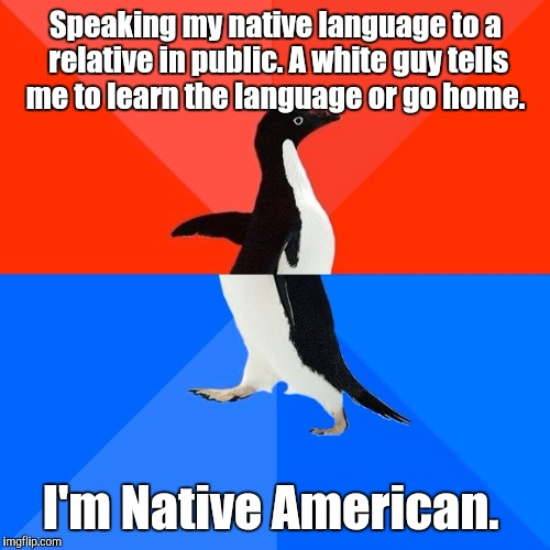 Socially Awesome Awkward Penguin Meme | Speaking my native language to a relative in public. A white guy tells me to learn the language or go home. I'm Native American. | image tagged in memes,socially awesome awkward penguin | made w/ Imgflip meme maker