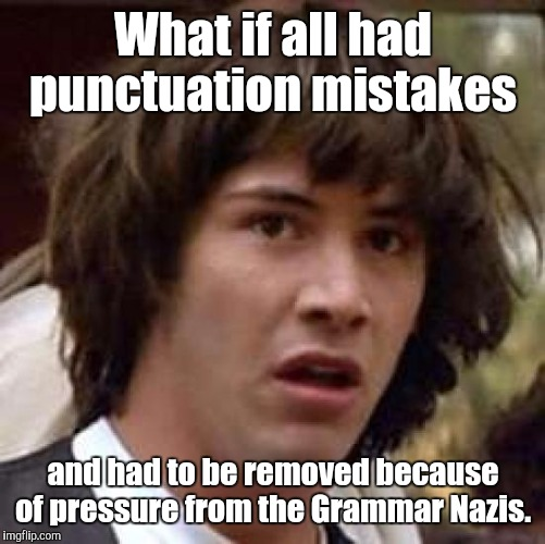 Conspiracy Keanu Meme | What if all had punctuation mistakes and had to be removed because of pressure from the Grammar Nazis. | image tagged in memes,conspiracy keanu | made w/ Imgflip meme maker
