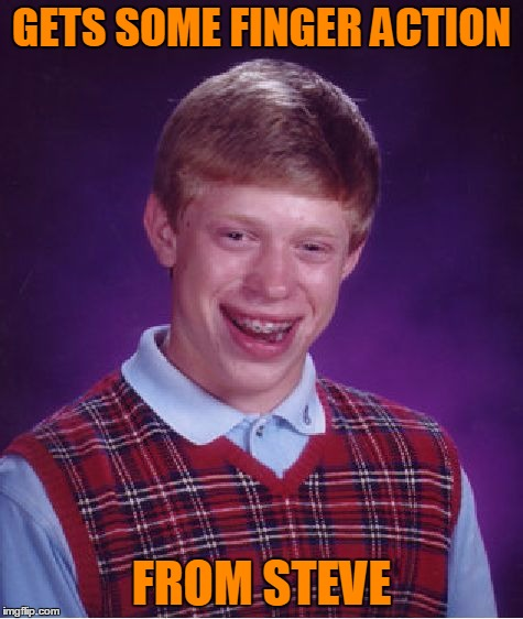 Bad Luck Brian Meme | GETS SOME FINGER ACTION FROM STEVE | image tagged in memes,bad luck brian | made w/ Imgflip meme maker
