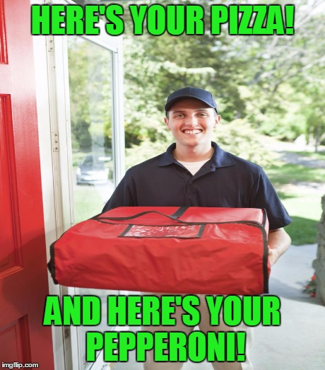 The happy pizza delivery guy! | HERE'S YOUR PIZZA! AND HERE'S YOUR PEPPERONI! | image tagged in pizza,delivery | made w/ Imgflip meme maker