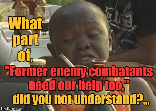 "Smoking kid,,, | What part of, ""Former enemy combatants need our help too,""   did you not understand?,,, ""Former enemy combatants need our help too,"" 