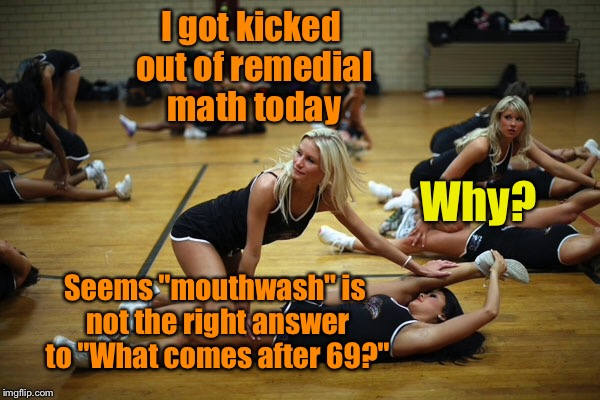 "Cheerleader math problems | I got kicked out of remedial math today Why? Seems ""mouthwash"" is not the right answer to ""What comes after 69?"" 