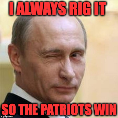 Putin Winking | I ALWAYS RIG IT SO THE PATRIOTS WIN | image tagged in putin winking | made w/ Imgflip meme maker