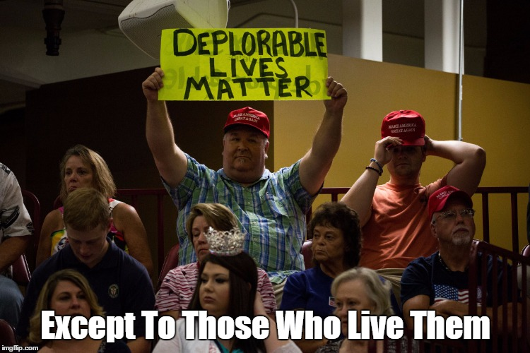 """Deplorable Lives Matter""... Except To Those Who Live Them 