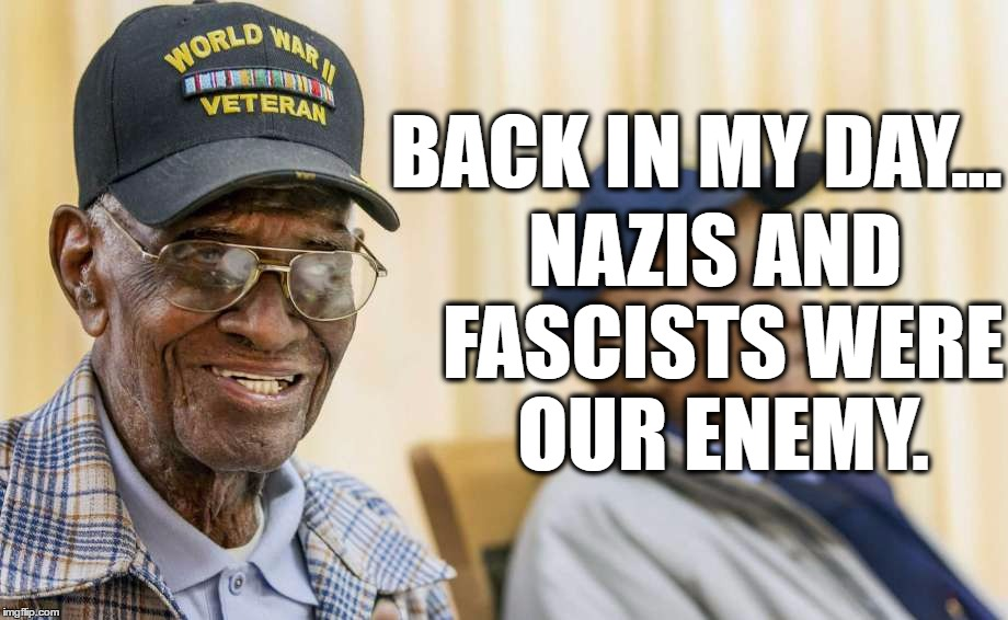 Nazis Are Our Enemy |  BACK IN MY DAY... NAZIS AND FASCISTS WERE OUR ENEMY. | image tagged in nazis everywhere,world war ii,veterans,anti trump,notmypresident | made w/ Imgflip meme maker