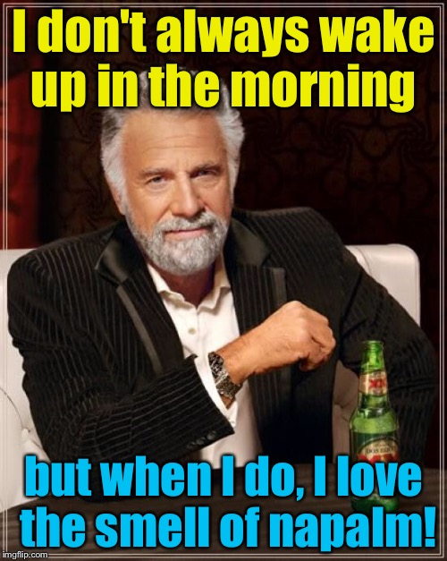 Stay Crispy My Friends! | I don't always wake up in the morning but when I do, I love the smell of napalm! | image tagged in memes,the most interesting man in the world,evilmandoevil,funny | made w/ Imgflip meme maker