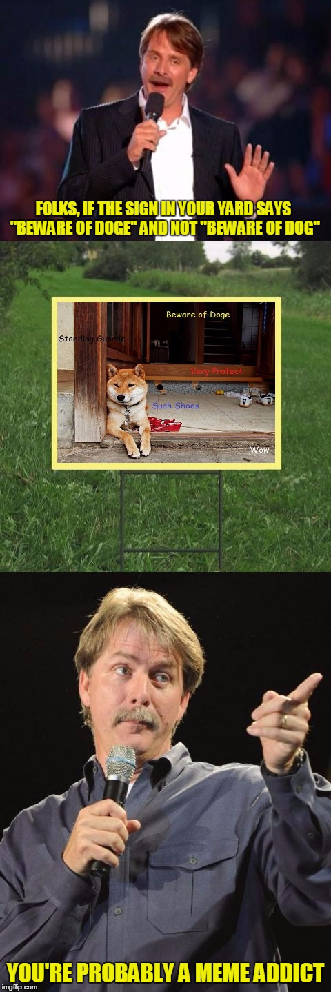 "Submitted at 3:20am EST, just to see what happens :) | FOLKS, IF THE SIGN IN YOUR YARD SAYS ""BEWARE OF DOGE"" AND NOT ""BEWARE OF DOG"" YOU'RE PROBABLY A MEME ADDICT 