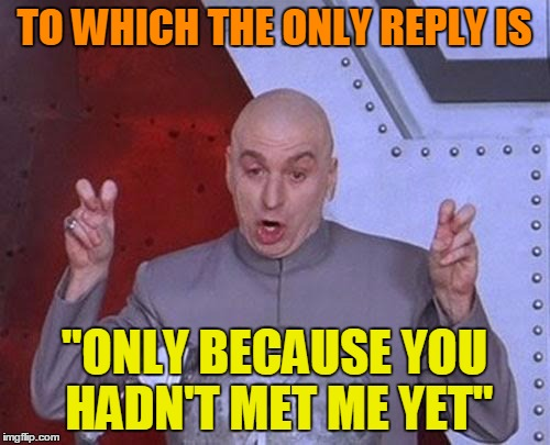 "Dr Evil Laser Meme | TO WHICH THE ONLY REPLY IS ""ONLY BECAUSE YOU HADN'T MET ME YET"" 