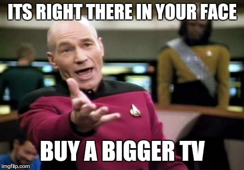 Picard Wtf Meme | ITS RIGHT THERE IN YOUR FACE BUY A BIGGER TV | image tagged in memes,picard wtf | made w/ Imgflip meme maker