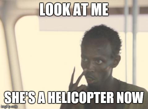 LOOK AT ME SHE'S A HELICOPTER NOW | made w/ Imgflip meme maker