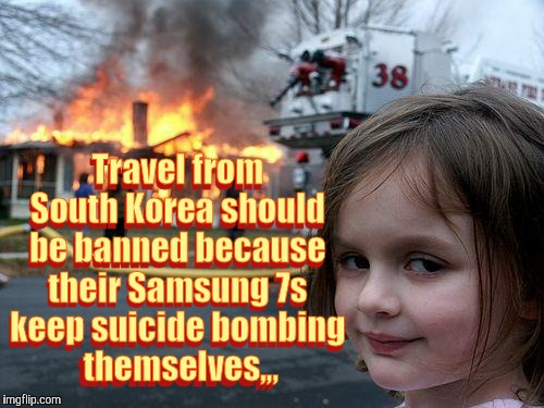 Disaster Girl Meme | Travel from South Korea should be banned because their Samsung 7s keep suicide bombing   themselves,,, Travel from South Korea should be ban | image tagged in memes,disaster girl | made w/ Imgflip meme maker