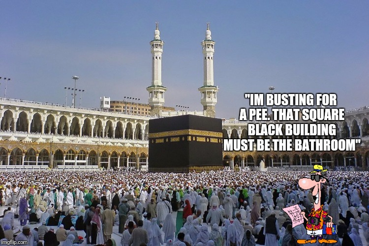 "The real reason why western tourists were banned in mecca... | ""IM BUSTING FOR A PEE. THAT SQUARE BLACK BUILDING MUST BE THE BATHROOM"" 