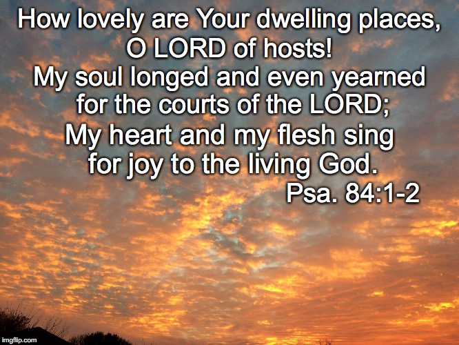 How lovely are Your dwelling places, O LORD of hosts! My soul longed and even yearned for the courts of the LORD; My heart and my flesh sing | image tagged in lovely | made w/ Imgflip meme maker