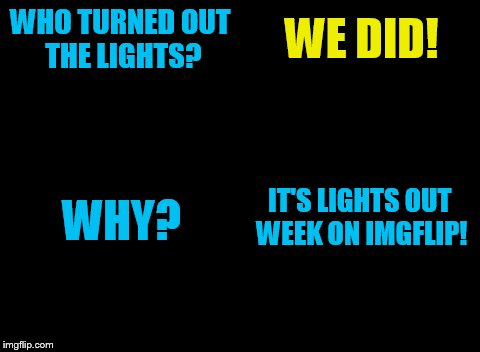 Lights Out Week: Feb 5-12 ( By Octavia_Melody) | WHO TURNED OUT THE LIGHTS? WE DID! WHY? IT'S LIGHTS OUT WEEK ON IMGFLIP! | image tagged in lights out week | made w/ Imgflip meme maker