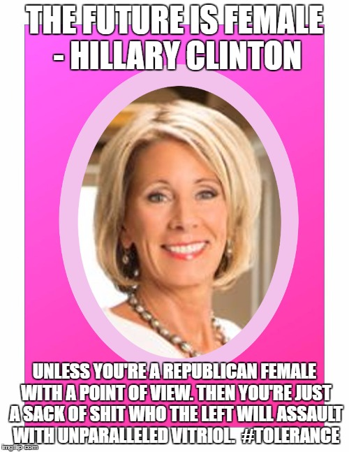 Betsy DeVos Female Target of the Left | THE FUTURE IS FEMALE - HILLARY CLINTON UNLESS YOU'RE A REPUBLICAN FEMALE WITH A POINT OF VIEW. THEN YOU'RE JUST A SACK OF SHIT WHO THE LEFT  | image tagged in secretary of education betsy devos,tolerance,hypocrisy | made w/ Imgflip meme maker