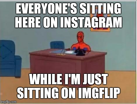 Me in class just now | EVERYONE'S SITTING HERE ON INSTAGRAM WHILE I'M JUST SITTING ON IMGFLIP | image tagged in memes,spiderman computer desk,spiderman,instagram,imgflip | made w/ Imgflip meme maker