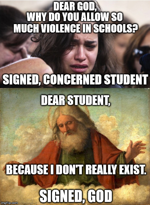 Dear God | DEAR GOD, SIGNED, GOD WHY DO YOU ALLOW SO MUCH VIOLENCE IN SCHOOLS? SIGNED, CONCERNED STUDENT DEAR STUDENT, BECAUSE I DON'T REALLY EXIST. | image tagged in memes,school prayer | made w/ Imgflip meme maker