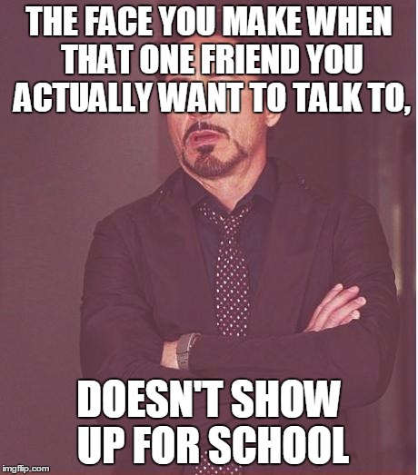 Face You Make Robert Downey Jr Meme | THE FACE YOU MAKE WHEN THAT ONE FRIEND YOU ACTUALLY WANT TO TALK TO, DOESN'T SHOW UP FOR SCHOOL | image tagged in memes,face you make robert downey jr | made w/ Imgflip meme maker