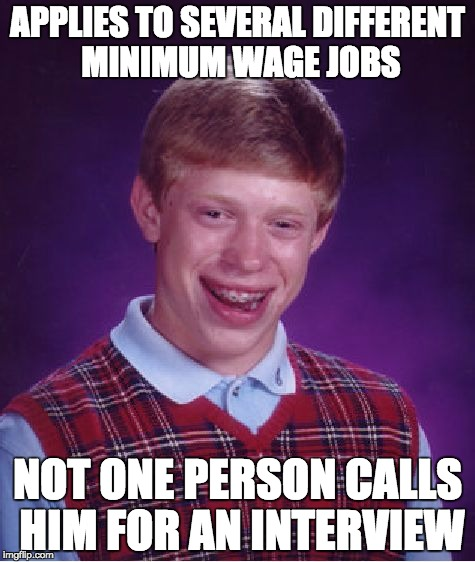 Getting Even Minimum Wage Jobs Is Near Impossible These Days | APPLIES TO SEVERAL DIFFERENT MINIMUM WAGE JOBS NOT ONE PERSON CALLS HIM FOR AN INTERVIEW | image tagged in memes,bad luck brian,job,job application,looking for work | made w/ Imgflip meme maker