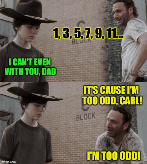 Rick and Carl Meme | 1, 3, 5, 7, 9, 11... I CAN'T EVEN WITH YOU, DAD IT'S CAUSE I'M TOO ODD, CARL! I'M TOO ODD! | image tagged in memes,rick and carl | made w/ Imgflip meme maker