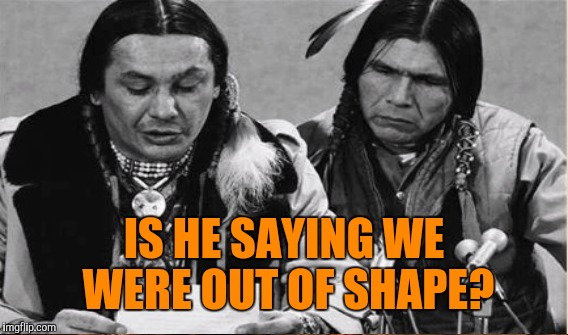IS HE SAYING WE WERE OUT OF SHAPE? | made w/ Imgflip meme maker