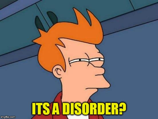 Futurama Fry Meme | ITS A DISORDER? | image tagged in memes,futurama fry | made w/ Imgflip meme maker