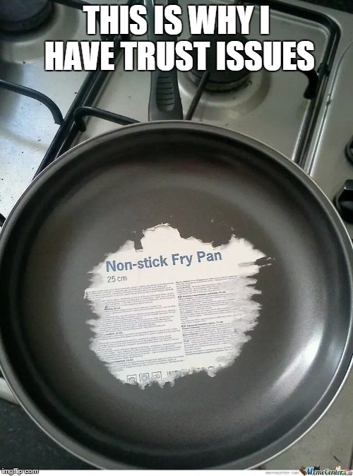This is why I have trust issues... Damn frying pan | THIS IS WHY I HAVE TRUST ISSUES | image tagged in memes,funny,autistic,edgy | made w/ Imgflip meme maker
