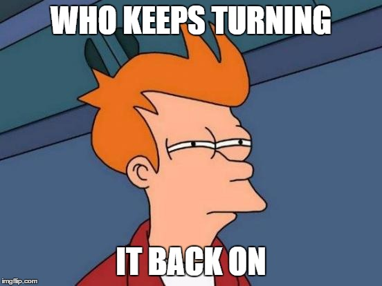 Futurama Fry Meme | WHO KEEPS TURNING IT BACK ON | image tagged in memes,futurama fry | made w/ Imgflip meme maker