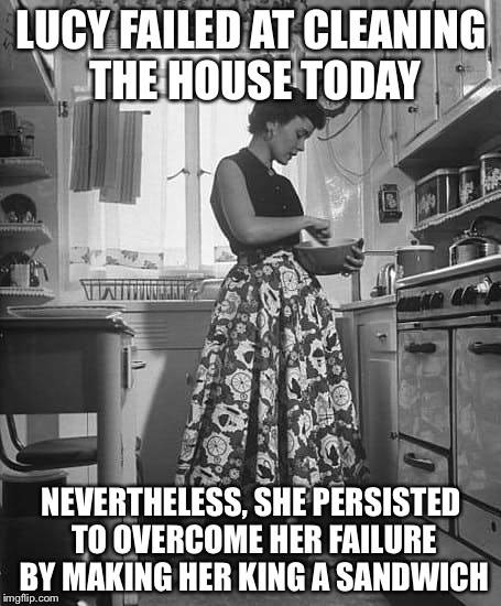 Nevertheless she persisted | LUCY FAILED AT CLEANING THE HOUSE TODAY NEVERTHELESS, SHE PERSISTED TO OVERCOME HER FAILURE BY MAKING HER KING A SANDWICH | image tagged in nevertheless she persisted | made w/ Imgflip meme maker