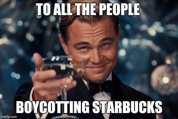 Starbucks Boycott |  TO ALL THE PEOPLE; BOYCOTTING STARBUCKS | image tagged in memes,leonardo dicaprio cheers,starbucks,coffee,coffee politics | made w/ Imgflip meme maker