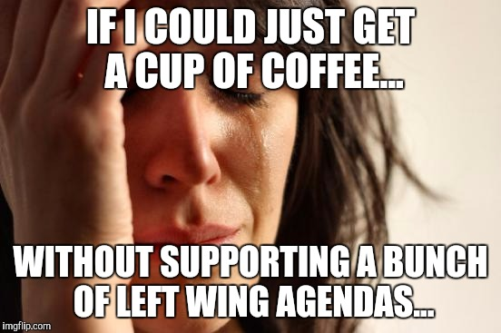 COFFEE POLITICS |  IF I COULD JUST GET A CUP OF COFFEE... WITHOUT SUPPORTING A BUNCH OF LEFT WING AGENDAS... | image tagged in memes,first world problems,coffee,politics,starbucks | made w/ Imgflip meme maker