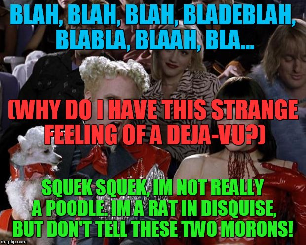 Mugatu So Hot Right Now | BLAH, BLAH, BLAH, BLADEBLAH, BLABLA, BLAAH, BLA... SQUEK SQUEK, IM NOT REALLY A POODLE. IM A RAT IN DISQUISE, BUT DON'T TELL THESE TWO MORON | image tagged in slappy,slippy,fluffyknob the iii | made w/ Imgflip meme maker