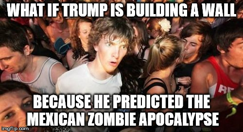 Sudden Clarity Clarence Meme | WHAT IF TRUMP IS BUILDING A WALL BECAUSE HE PREDICTED THE MEXICAN ZOMBIE APOCALYPSE | image tagged in memes,sudden clarity clarence | made w/ Imgflip meme maker