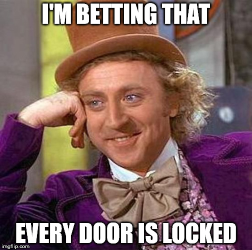 Creepy Condescending Wonka Meme | I'M BETTING THAT EVERY DOOR IS LOCKED | image tagged in memes,creepy condescending wonka | made w/ Imgflip meme maker