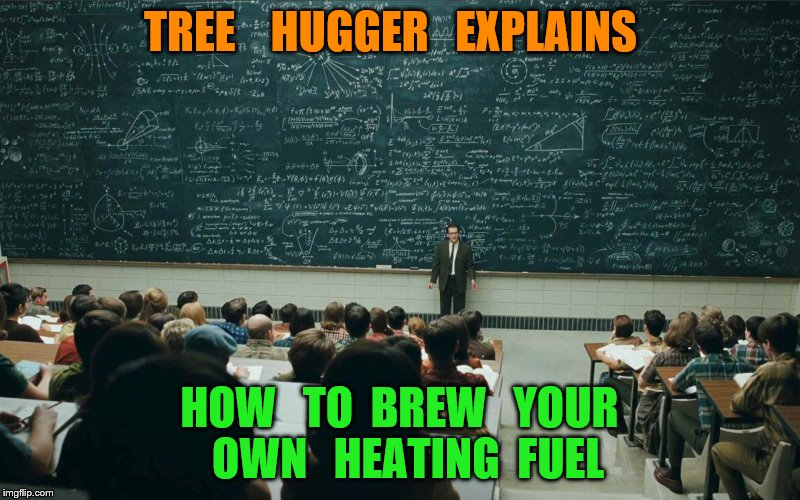 blackboard | TREE    HUGGER   EXPLAINS HOW   TO  BREW   YOUR  OWN   HEATING  FUEL | image tagged in blackboard | made w/ Imgflip meme maker