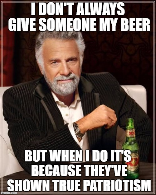 The Most Interesting Man In The World Meme | I DON'T ALWAYS GIVE SOMEONE MY BEER BUT WHEN I DO IT'S BECAUSE THEY'VE SHOWN TRUE PATRIOTISM | image tagged in memes,the most interesting man in the world | made w/ Imgflip meme maker